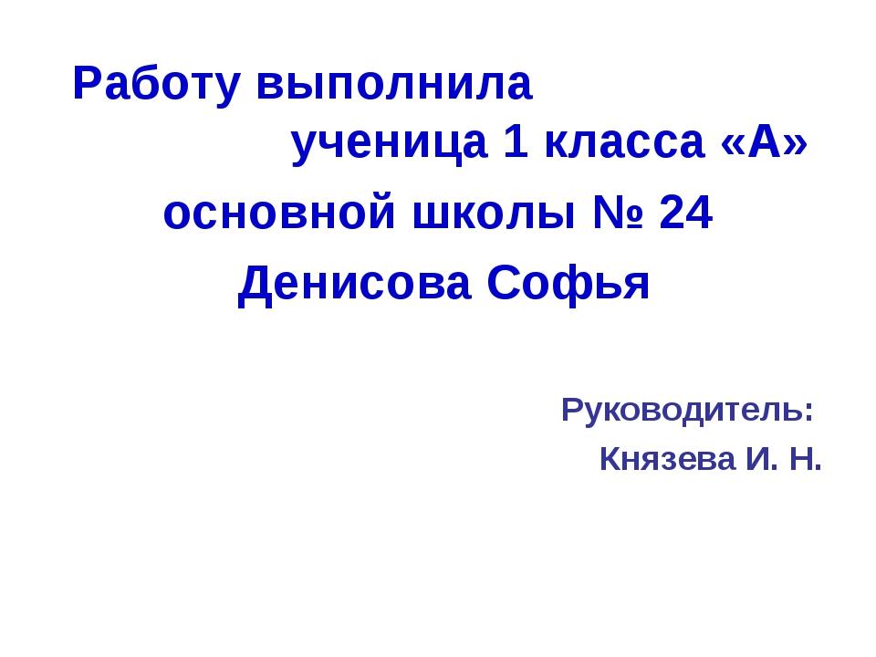 Работу выполнила ученица 1 класса «А» основной школы № 24 Денисова Софья Рук...