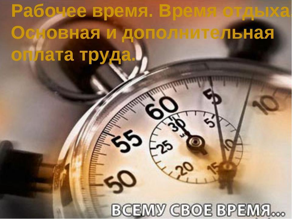 Рабочее время. Время отдыха. Основная и дополнительная оплата труда.