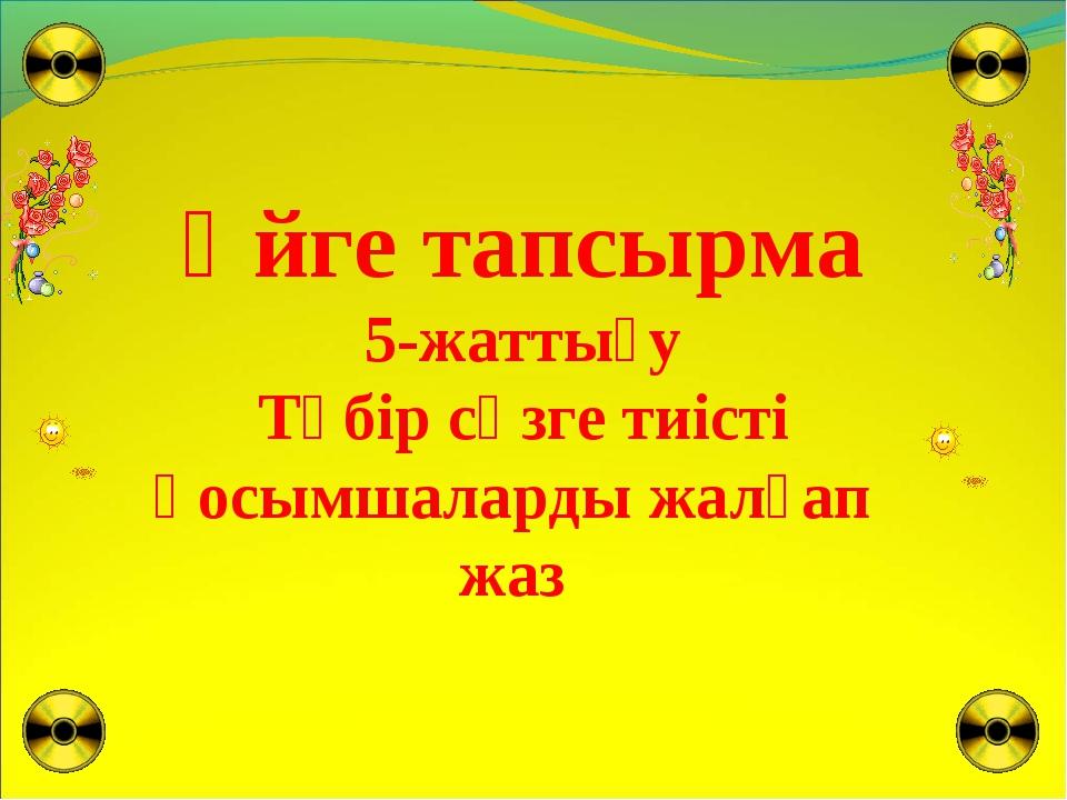 Үйге тапсырма 5-жаттығу Түбір сөзге тиісті қосымшаларды жалғап жаз