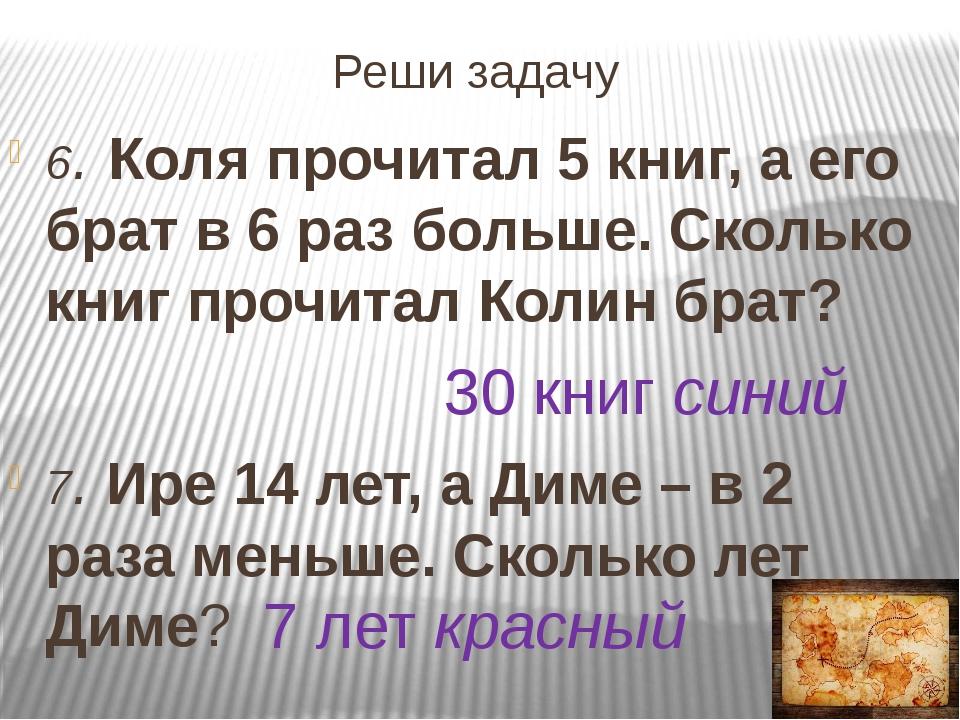 Реши задачу 6. Коля прочитал 5 книг, а его брат в 6 раз больше. Сколько книг...