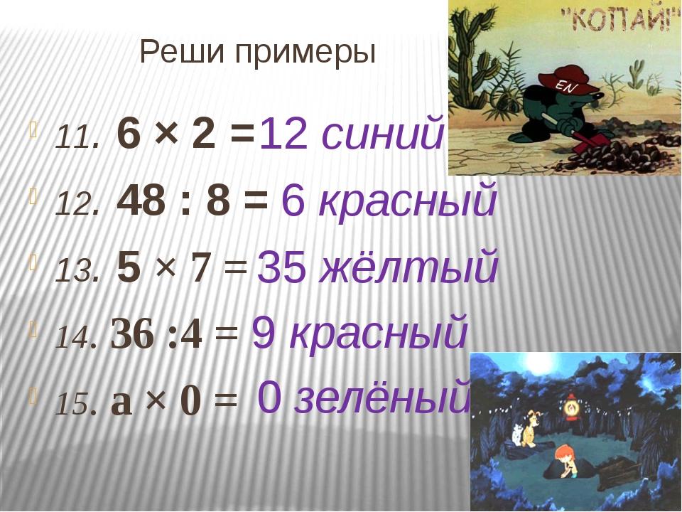 Реши примеры 11. 6 × 2 = 12. 48 : 8 = 13. 5 × 7 = 14. 36 :4 = 15. а × 0 = 12...