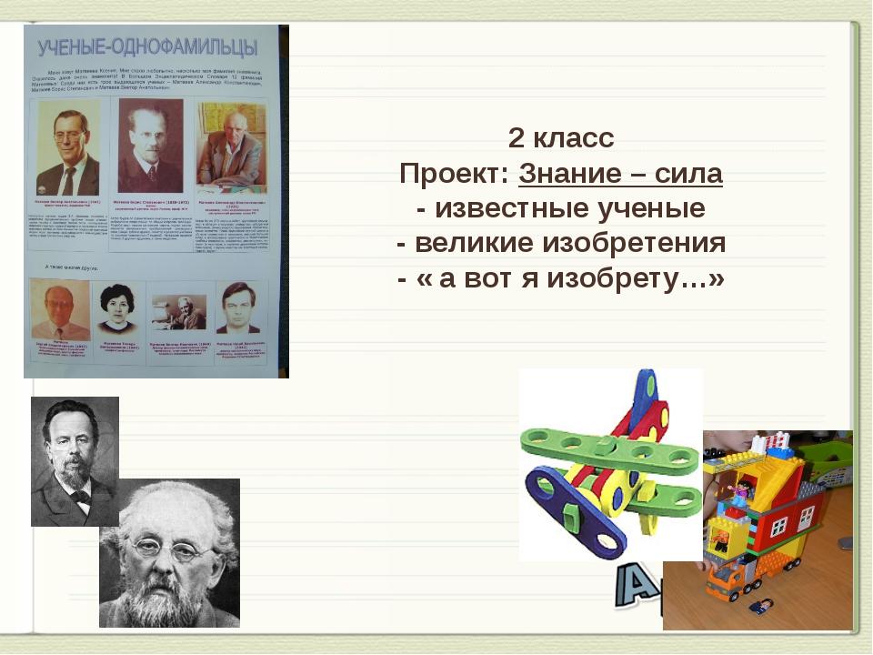 2 класс Проект: Знание – сила - известные ученые - великие изобретения - « а...