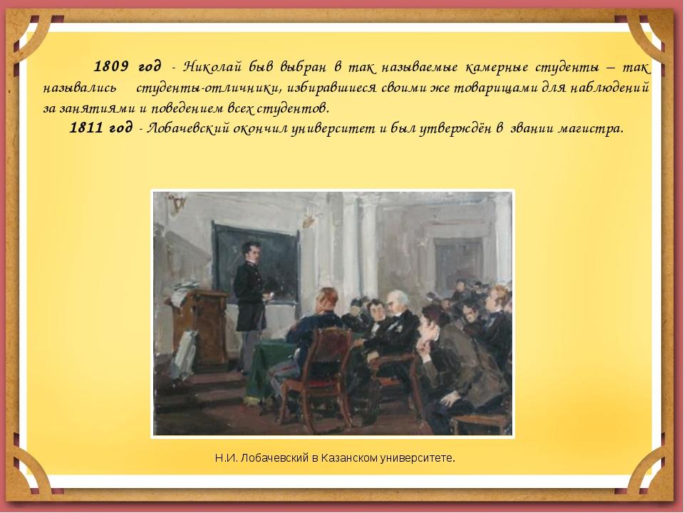 1809 год - Николай быв выбран в так называемые камерные студенты – так назыв...