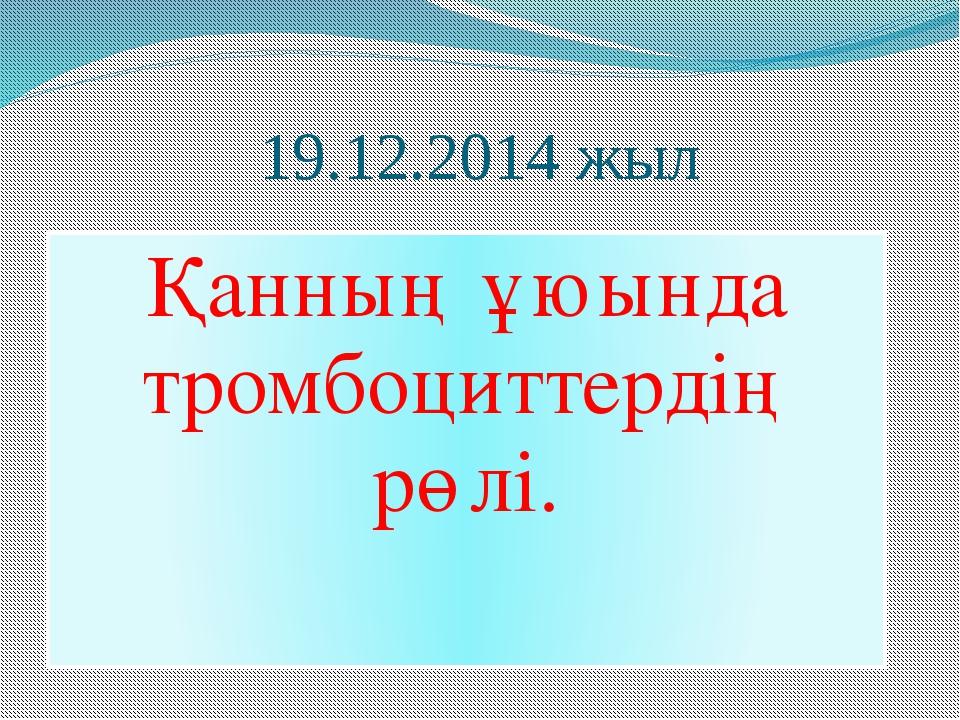 19.12.2014 жыл Қанның ұюында тромбоциттердің рөлі.