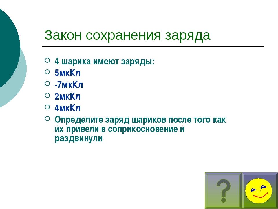 Закон сохранения заряда 4 шарика имеют заряды: 5мкКл -7мкКл 2мкКл 4мкКл Опред...