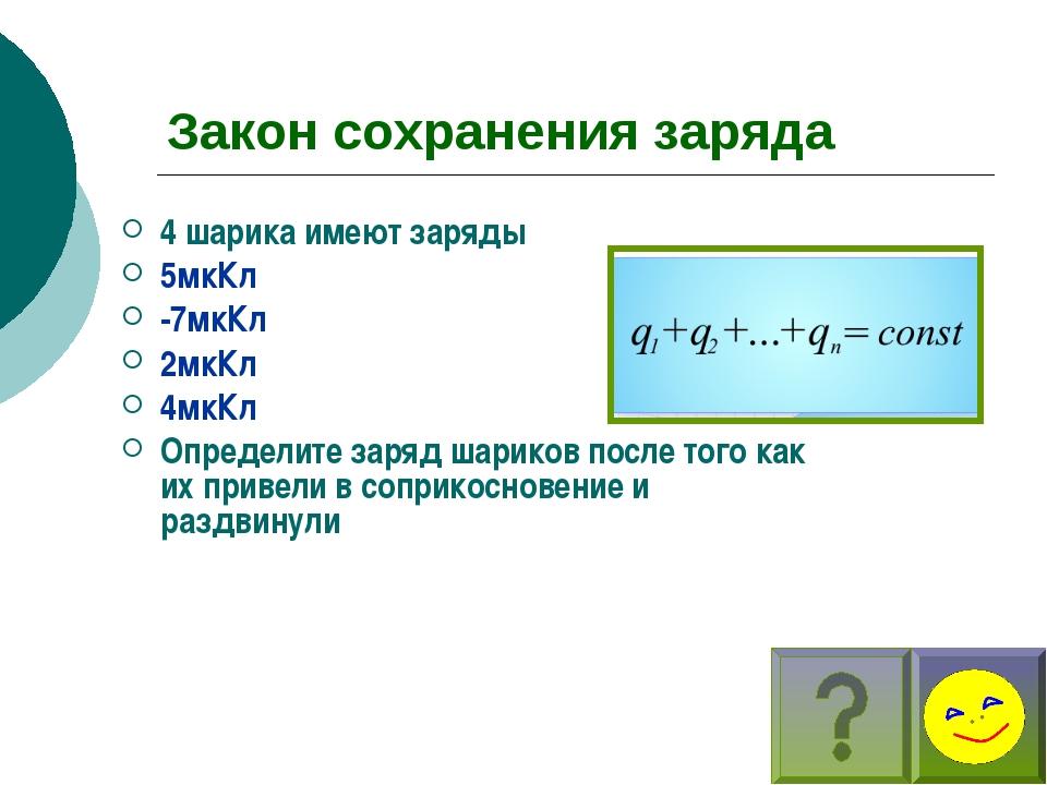 Закон сохранения заряда 4 шарика имеют заряды 5мкКл -7мкКл 2мкКл 4мкКл Опреде...