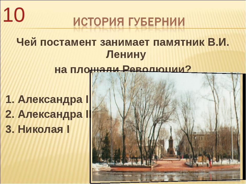 Чей постамент занимает памятник В.И. Ленину на площади Революции? 1. Александ...