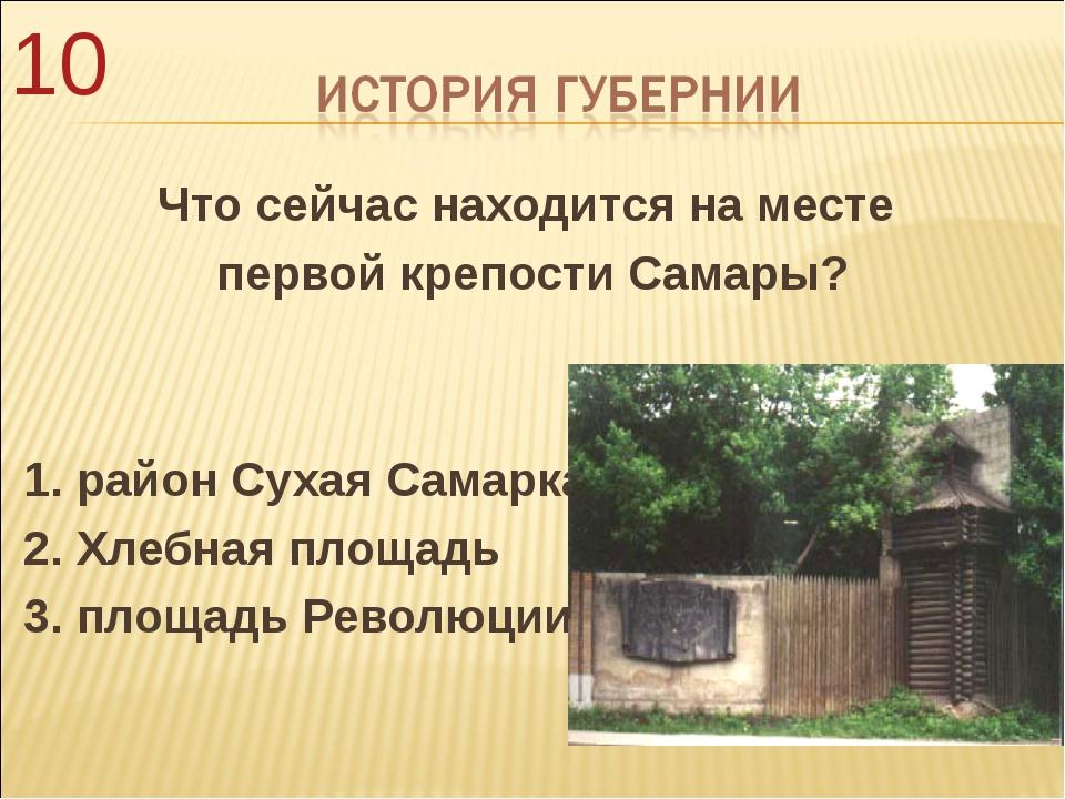 Что сейчас находится на месте первой крепости Самары? 1. район Сухая Самарка...