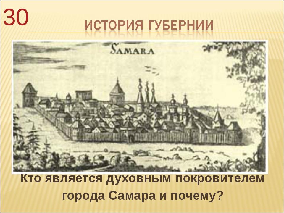 Кто является духовным покровителем города Самара и почему? 30