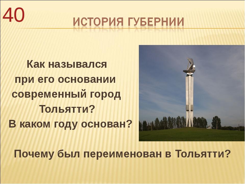 Как назывался при его основании современный город Тольятти? В каком году осн...