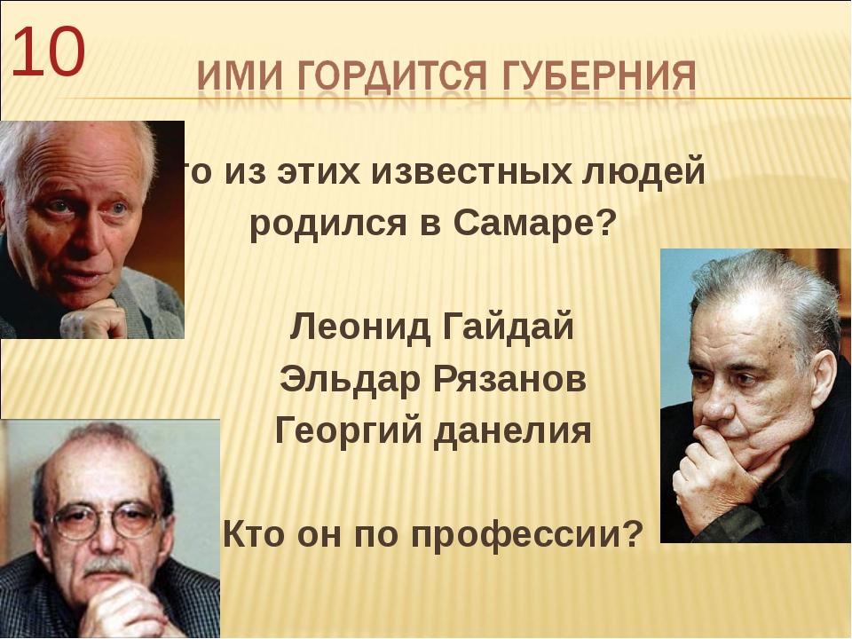 Кто из этих известных людей родился в Самаре? Леонид Гайдай Эльдар Рязанов Ге...