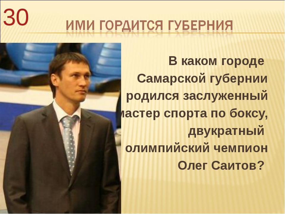 В каком городе Самарской губернии родился заслуженный мастер спорта по боксу,...