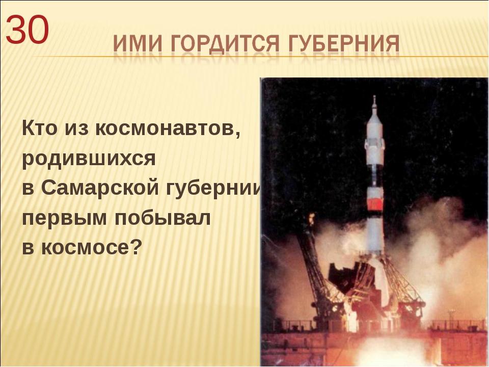 Кто из космонавтов, родившихся в Самарской губернии, первым побывал в космос...