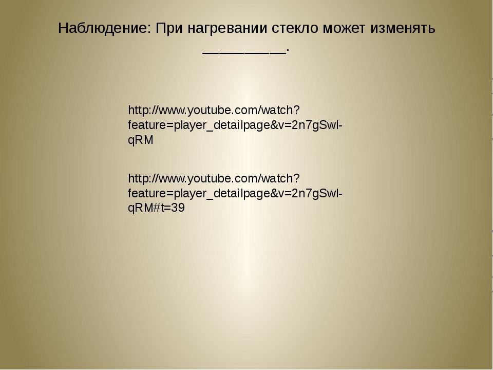 Наблюдение: При нагревании стекло может изменять __________. http://www.youtu...