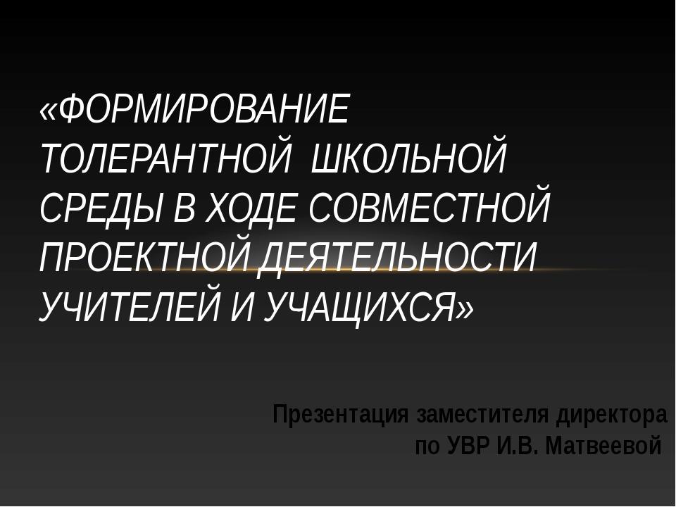 Презентация заместителя директора по УВР И.В. Матвеевой «ФОРМИРОВАНИЕ ТОЛЕРАН...