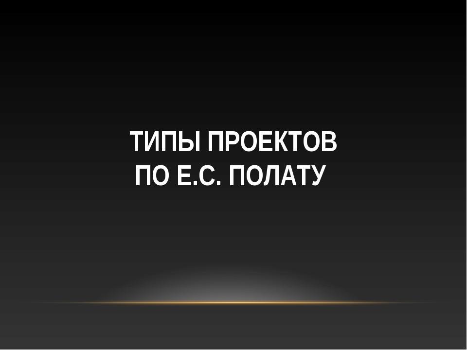 ТИПЫ ПРОЕКТОВ ПО Е.С. ПОЛАТУ