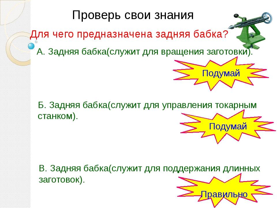 Проверь свои знания В. Задняя бабка(служит для поддержания длинных заготовок)...