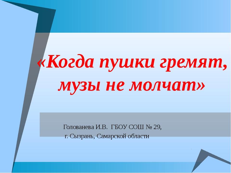 «Когда пушки гремят, музы не молчат» Голованева И.В. ГБОУ СОШ № 29, г. Сызран...
