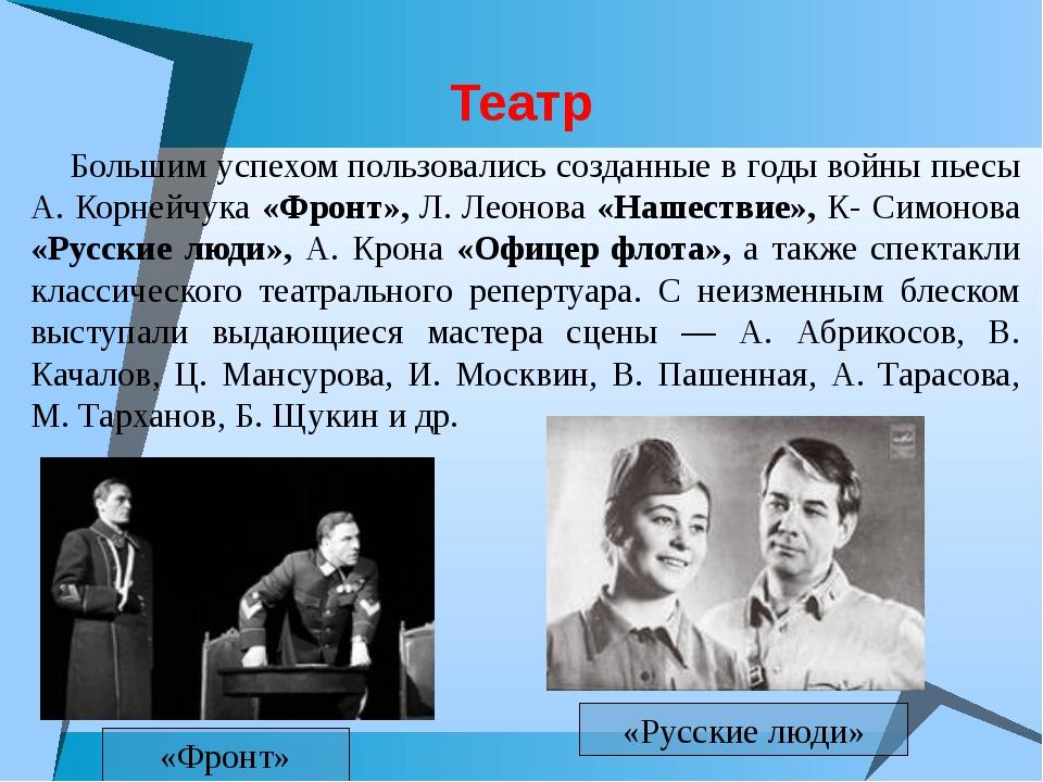 Театр Большим успехом пользовались созданные в годы войны пьесы А. Корнейчука...