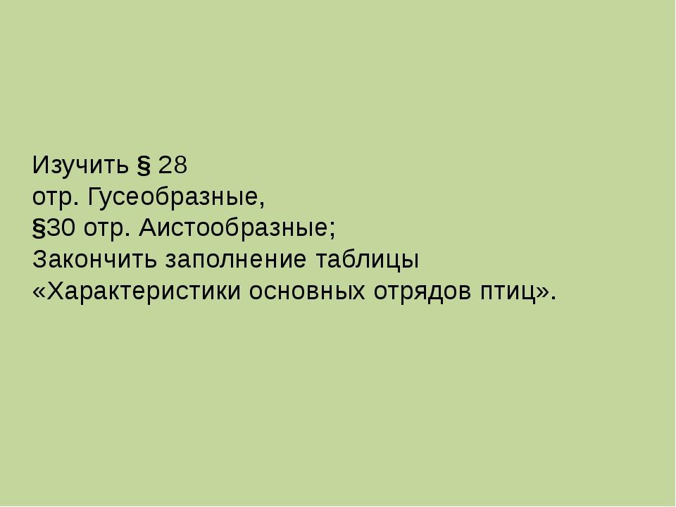 Изучить § 28 отр. Гусеобразные, §30 отр. Аистообразные; Закончить заполнение...