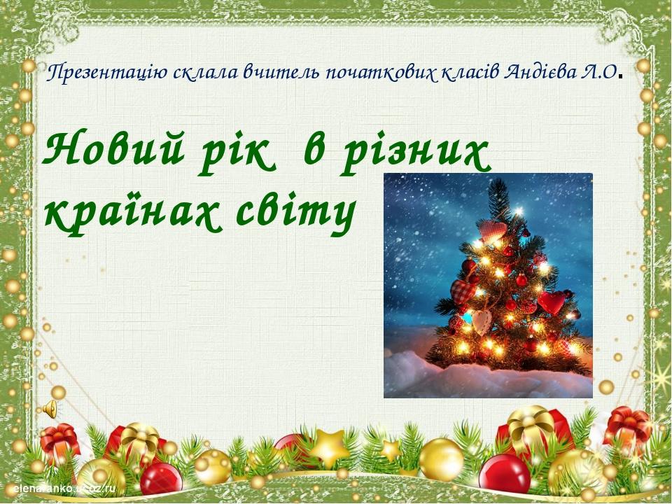 Презентацію склала вчитель початкових класів Андієва Л.О. Новий рік в різних...