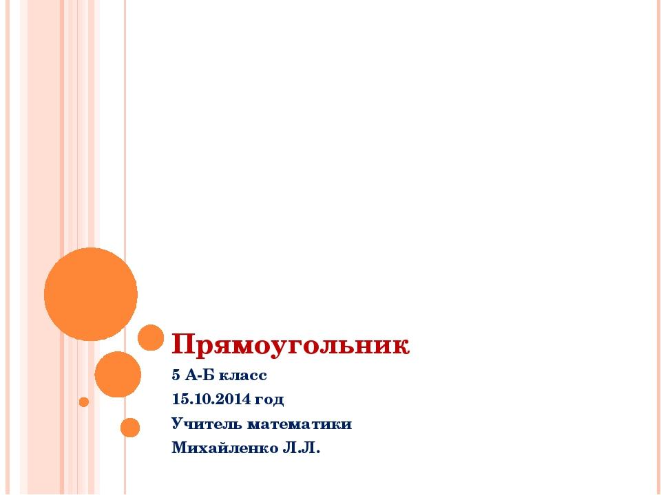 Прямоугольник 5 А-Б класс 15.10.2014 год Учитель математики Михайленко Л.Л.