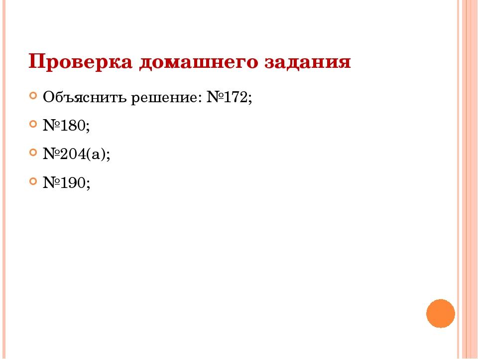 Проверка домашнего задания Объяснить решение: №172; №180; №204(а); №190;