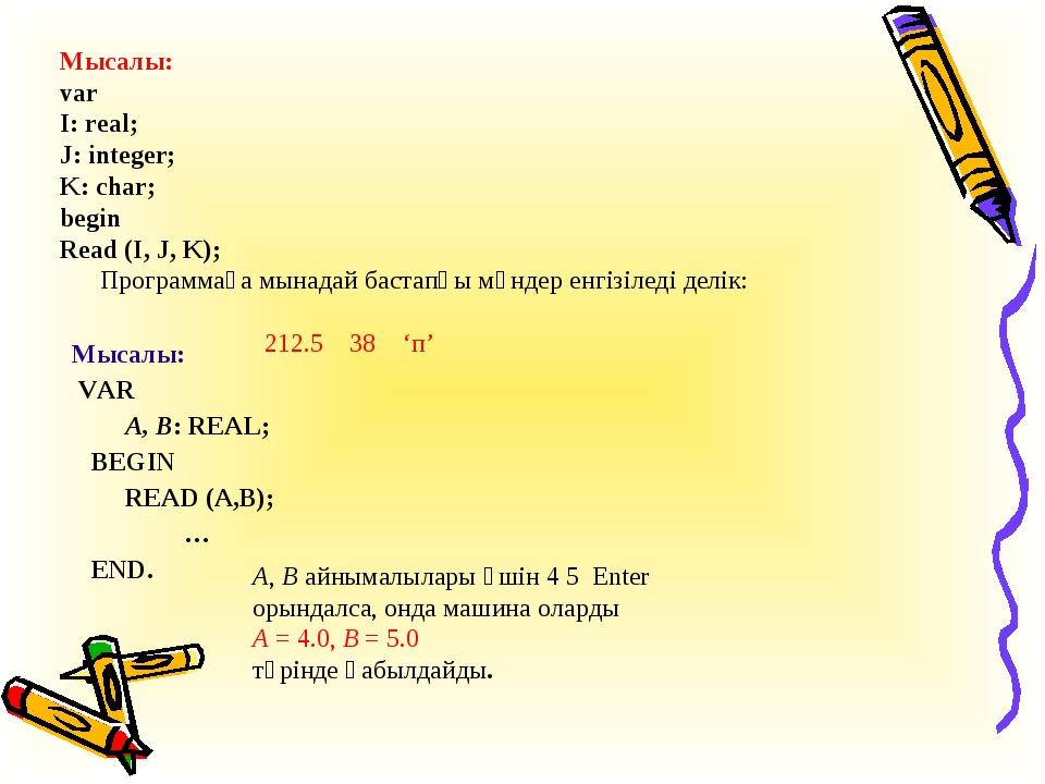 Мысалы: var I: real; J: integer; K: char; begin Read (I, J, K);   Програм...