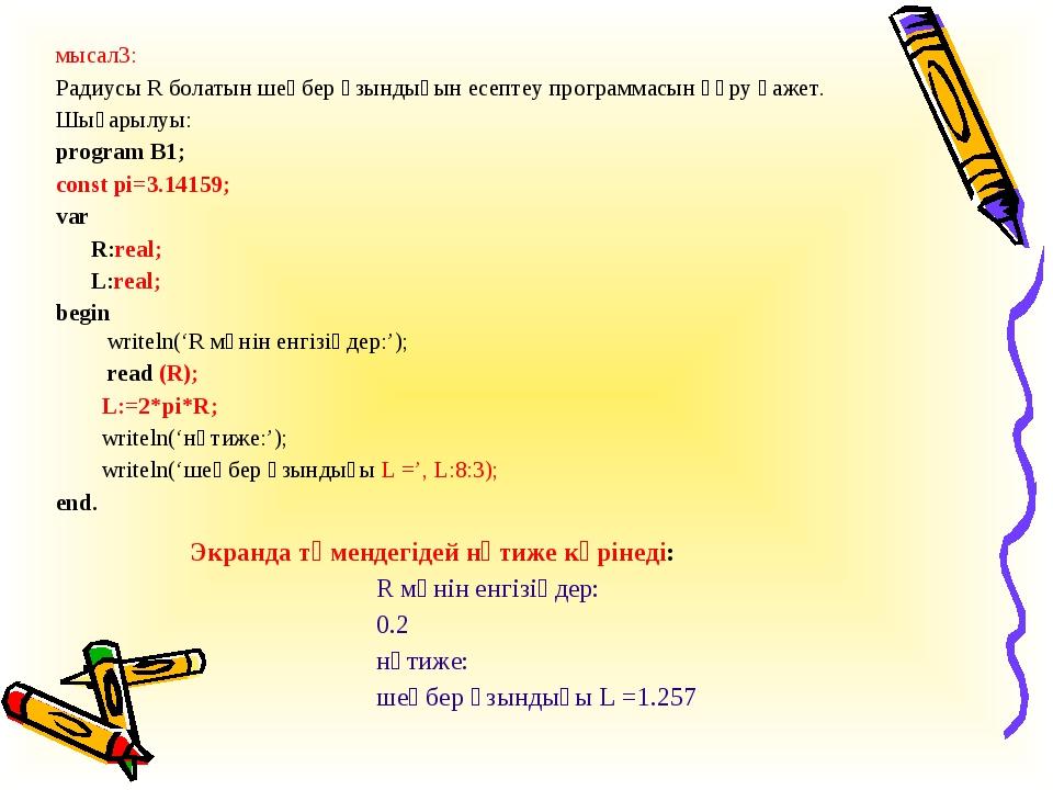 мысал3: Радиусы R болатын шеңбер ұзындығын есептеу программасын құру қажет. Ш...