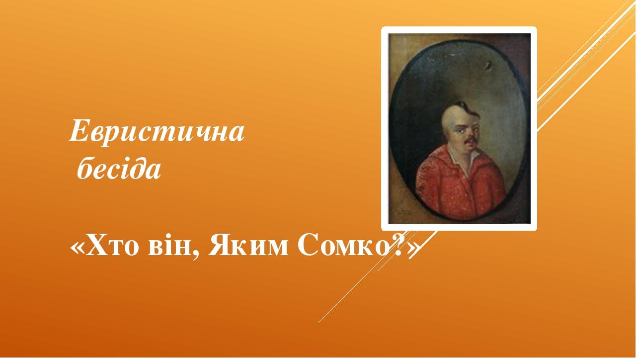 Евристична бесіда «Хто він, Яким Сомко?»