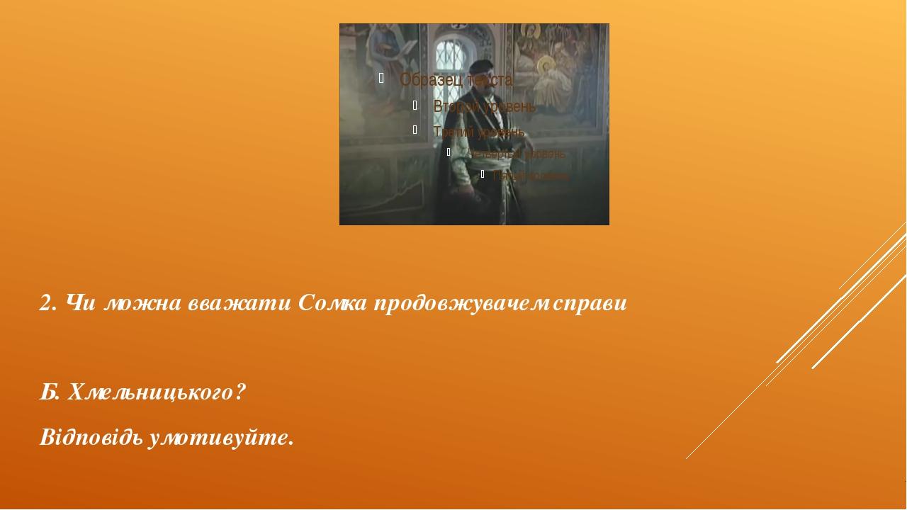 2. Чи можна вважати Сомка продовжувачем справи Б. Хмельницького? Відповідь ум...