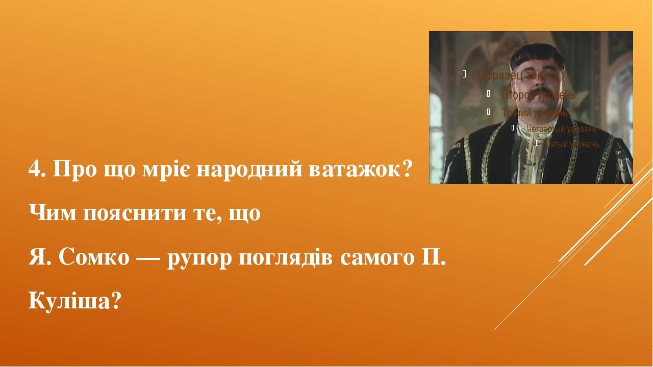 4. Про що мріє народний ватажок? Чим пояснити те, що Я. Сомко — рупор погляді...