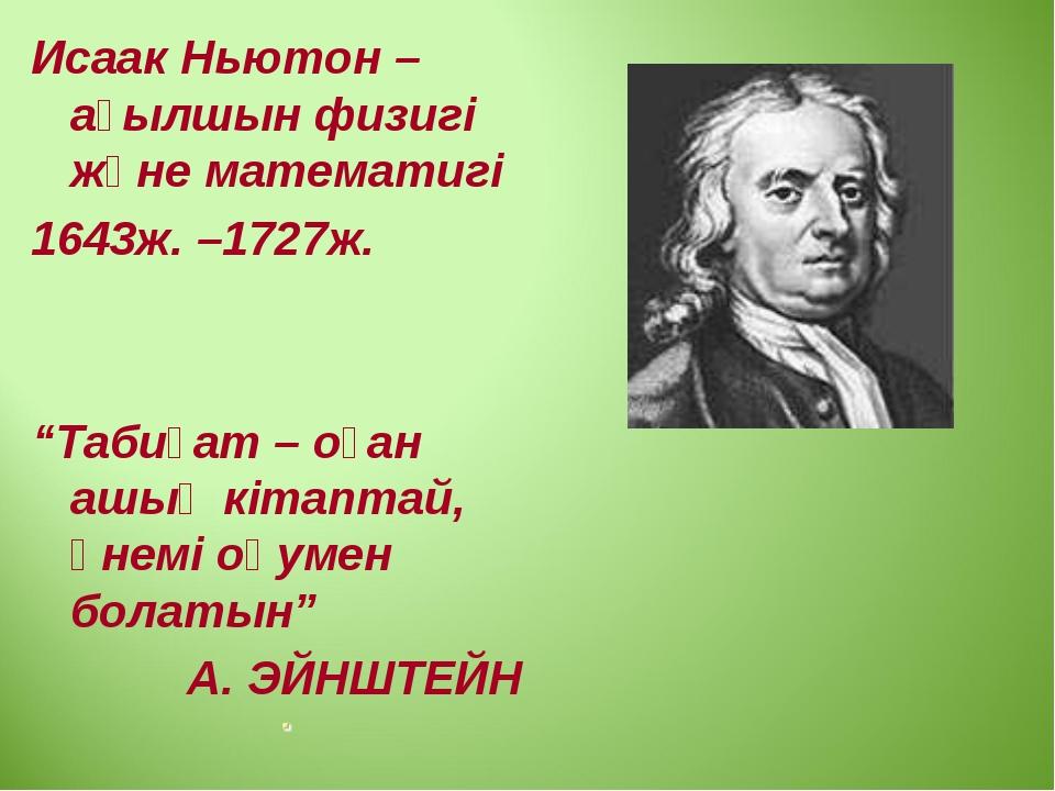 """Исаак Ньютон – ағылшын физигі және математигі 1643ж. –1727ж. """"Табиғат – оған..."""