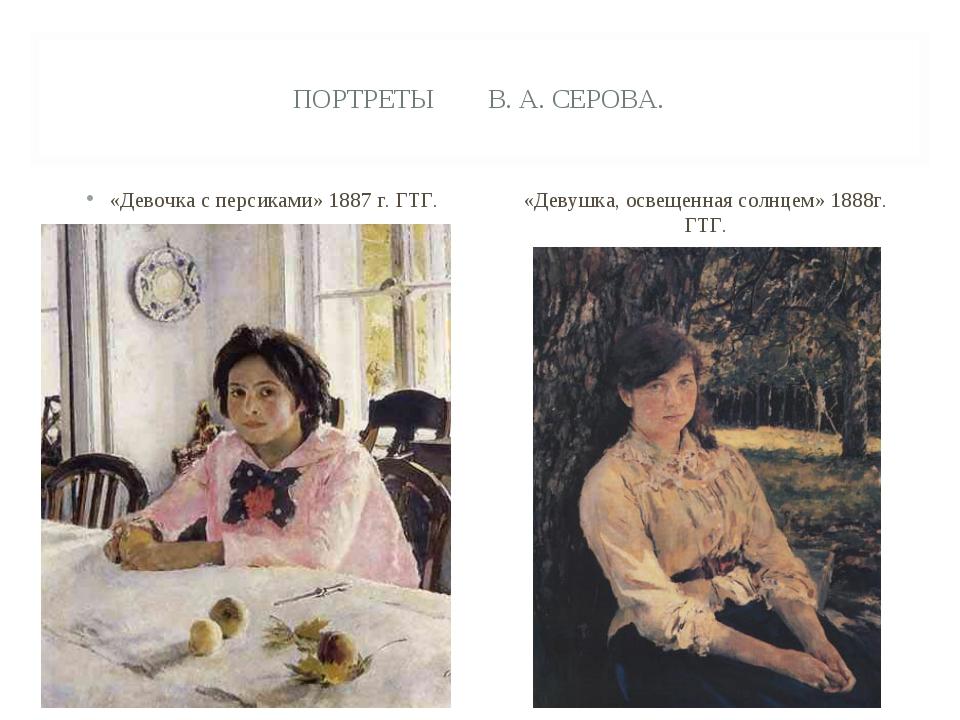 ПОРТРЕТЫ В. А. СЕРОВА. «Девочка с персиками» 1887 г. ГТГ. «Девушка, освещенна...