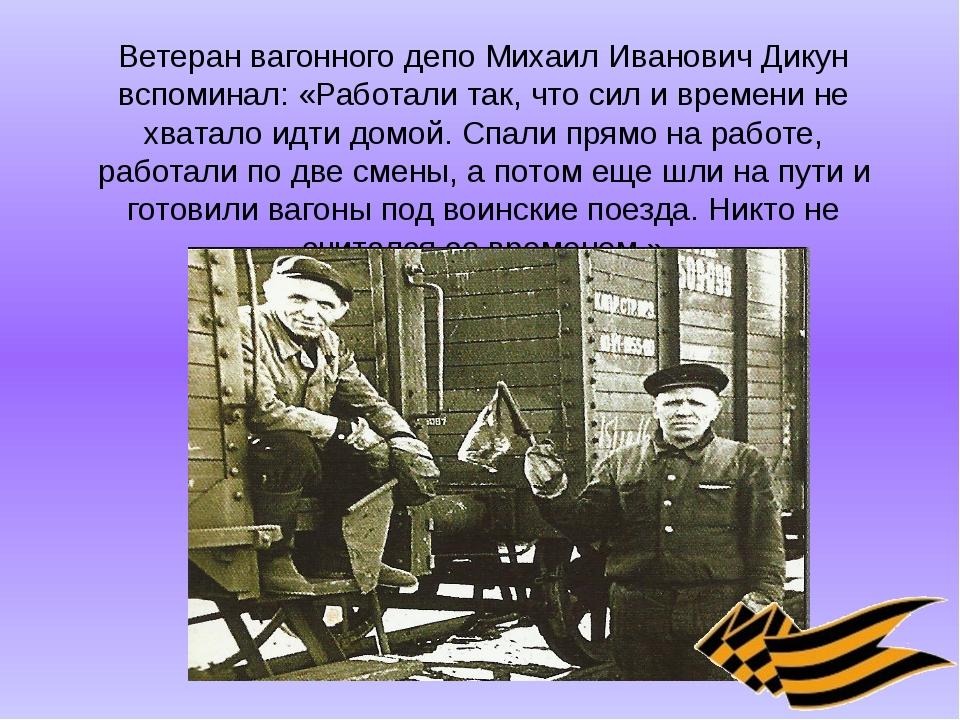 Ветеран вагонного депо Михаил Иванович Дикун вспоминал: «Работали так, что си...