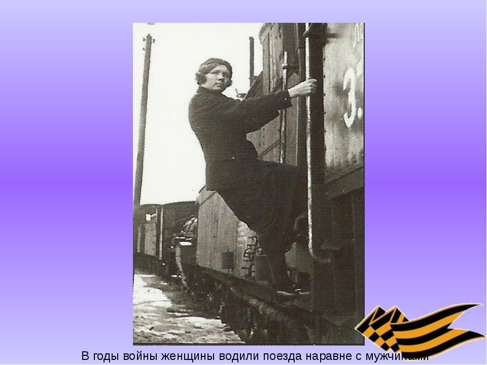 В годы войны женщины водили поезда наравне с мужчинами