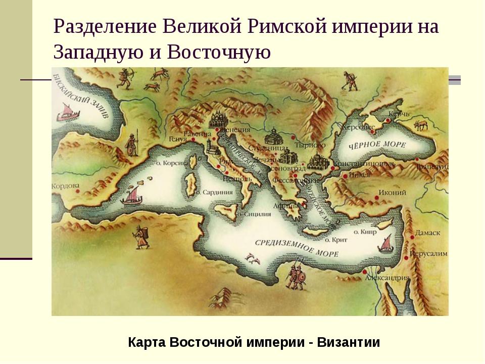 Разделение Великой Римской империи на Западную и Восточную Карта Восточной им...