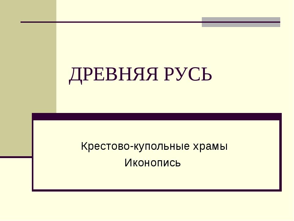 ДРЕВНЯЯ РУСЬ Крестово-купольные храмы Иконопись