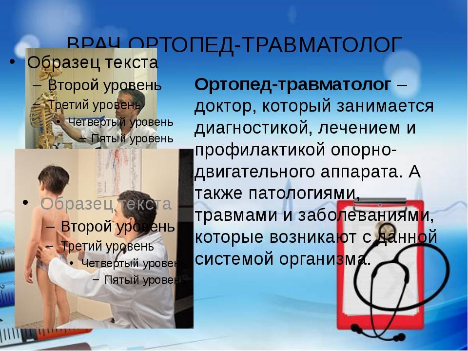 ВРАЧ ОРТОПЕД-ТРАВМАТОЛОГ Ортопед-травматолог– доктор, который занимается диа...