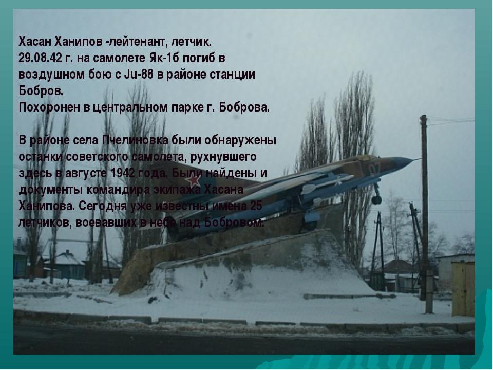 Хасан Ханипов -лейтенант, летчик. 29.08.42 г. на самолете Як-1б погиб в возду...