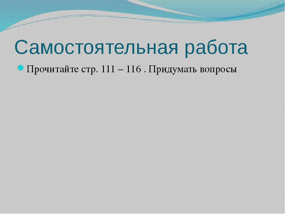 Самостоятельная работа Прочитайте стр. 111 – 116 . Придумать вопросы