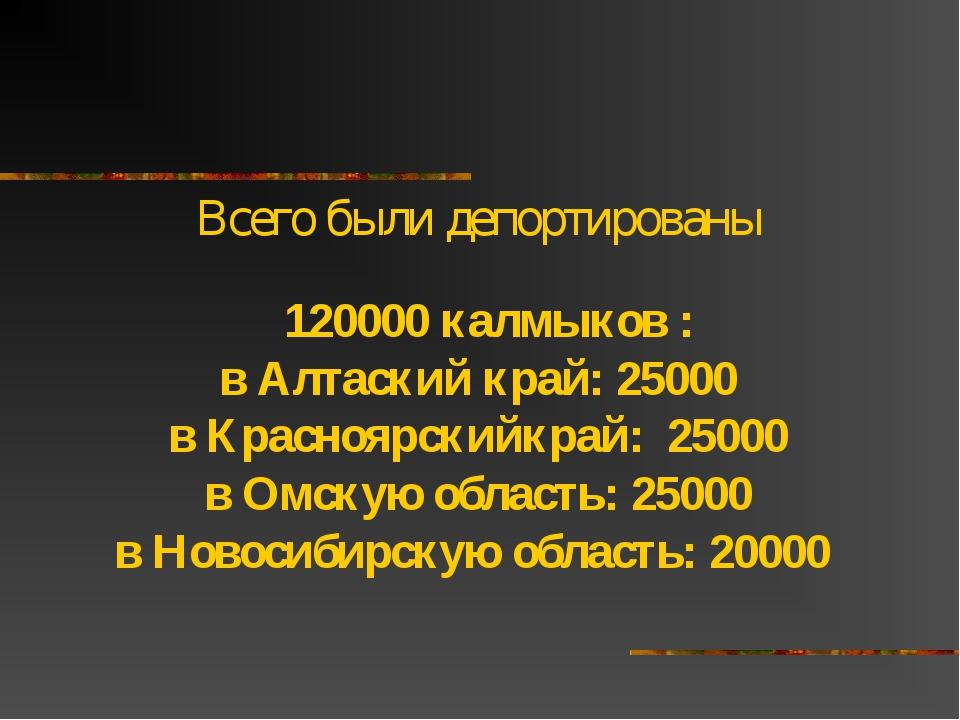 Всего были депортированы  120000 калмыков : в Алтаский край: 25000 в Красноя...