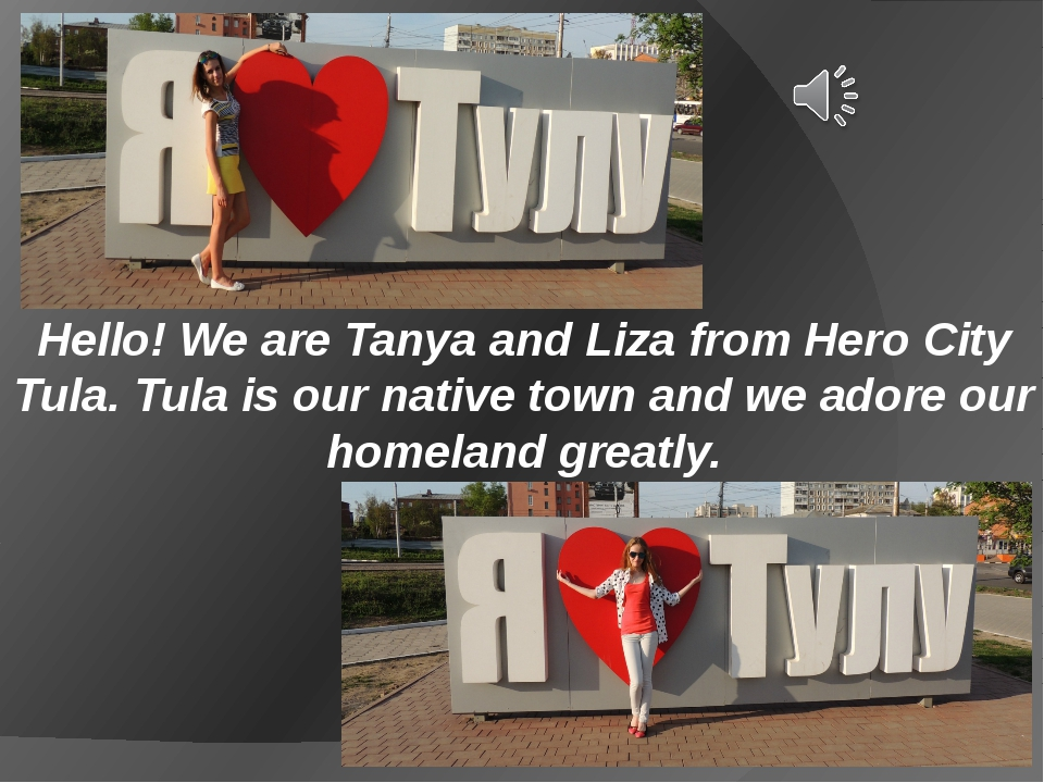 Hello! We are Tanya and Liza from Hero City Tula. Tula is our native town and...