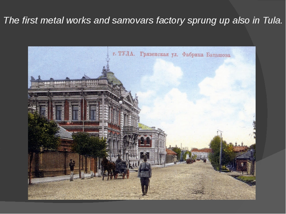 The first metal works and samovars factory sprung up also in Tula.