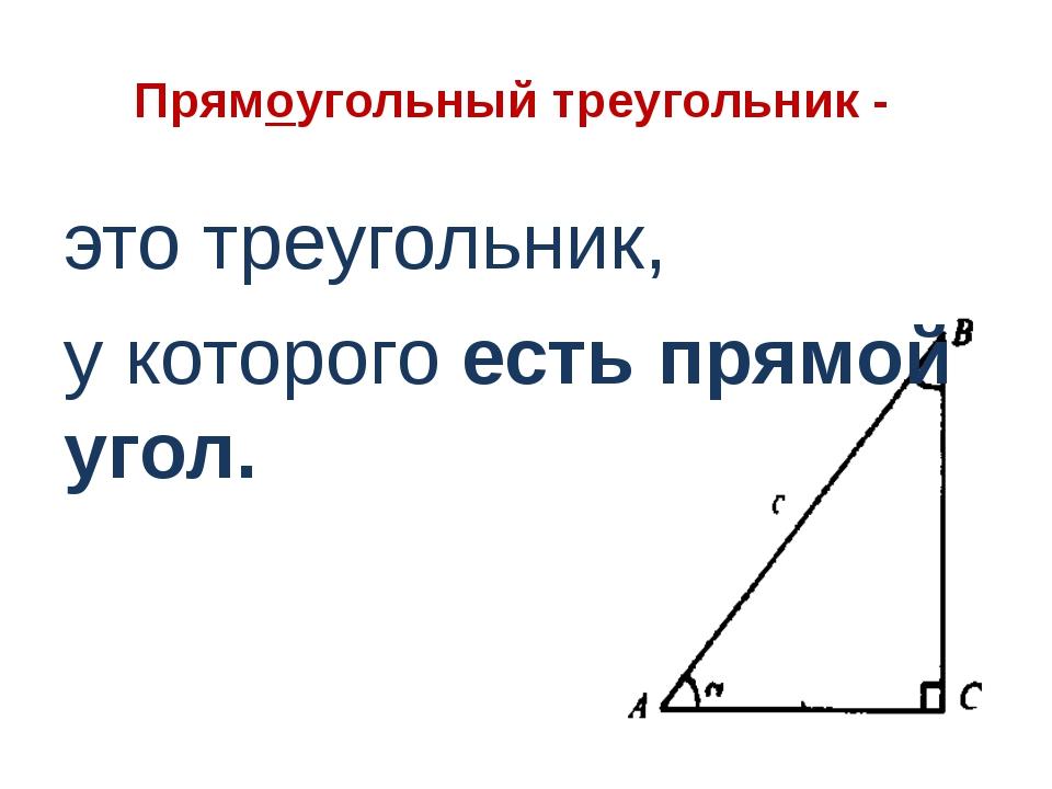 Прямоугольный треугольник - это треугольник, у которого есть прямой угол.