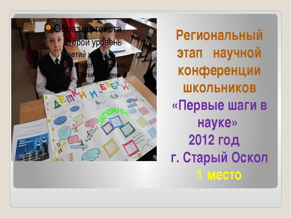 Региональный этап научной конференции школьников «Первые шаги в науке» 2012 г...