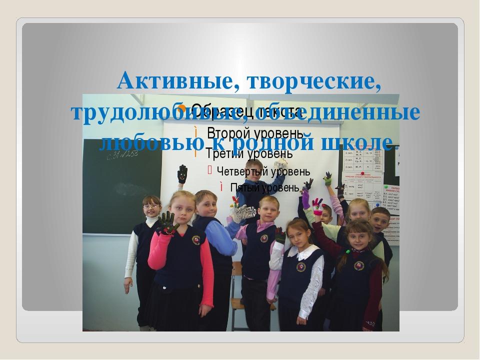 Активные, творческие, трудолюбивые, объединенные любовью к родной школе