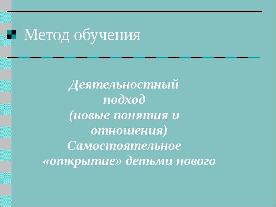 Метод обучения Деятельностный подход (новые понятия и отношения) Самостоятель...