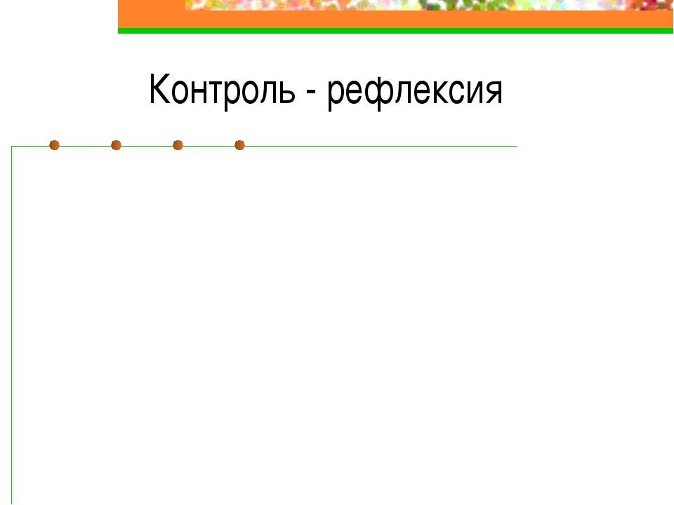 Контроль - рефлексия Традиционная система«Школа 2100…» Выполнил – получил от...