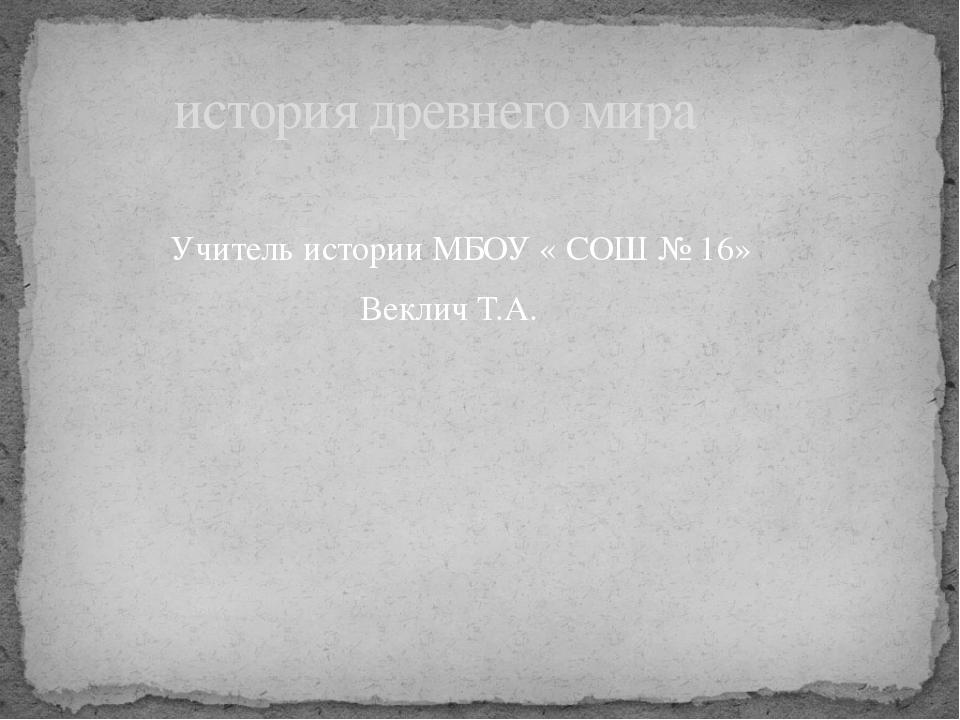 история древнего мира              Учитель истории МБОУ « СОШ № 16»...